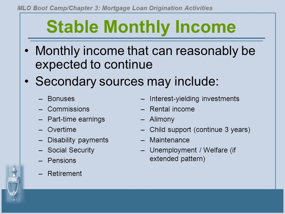 Stable Monthly Income Monthly income that can reasonably be expected to continue Secondary sources may include: MLO Boot Camp/Chapter 3: Mortgage Loan