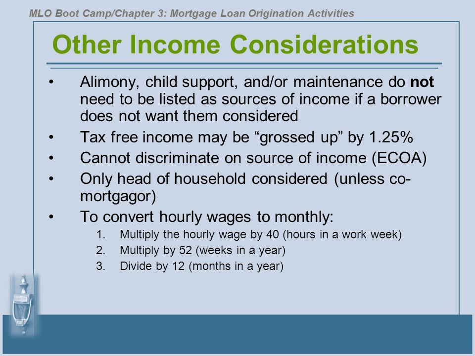 Other Income Considerations Alimony, child support, and/or maintenance do not need to be listed as sources of income if a borrower does not want them considered Tax free income may be grossed up by 1.25% Cannot discriminate on source of income (ECOA) Only head of household considered (unless co- mortgagor) To convert hourly wages to monthly: 1.Multiply the hourly wage by 40 (hours in a work week) 2.Multiply by 52 (weeks in a year) 3.Divide by 12 (months in a year) MLO Boot Camp/Chapter 3: Mortgage Loan Origination Activities