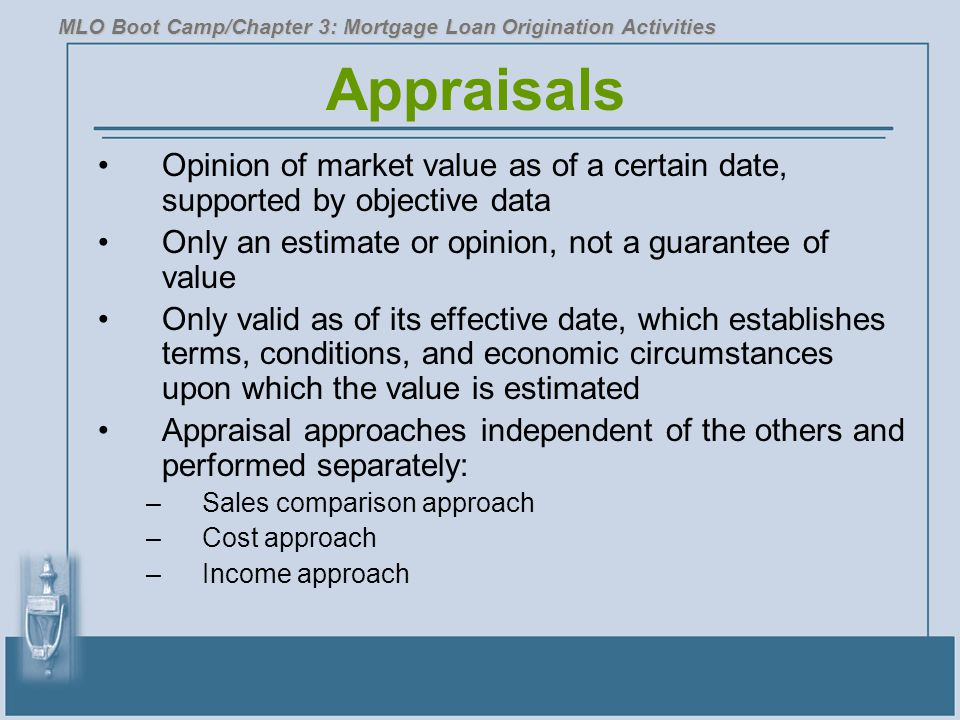 Appraisals Opinion of market value as of a certain date, supported by objective data Only an estimate or opinion, not a guarantee of value Only valid as of its effective date, which establishes terms, conditions, and economic circumstances upon which the value is estimated Appraisal approaches independent of the others and performed separately: –Sales comparison approach –Cost approach –Income approach MLO Boot Camp/Chapter 3: Mortgage Loan Origination Activities