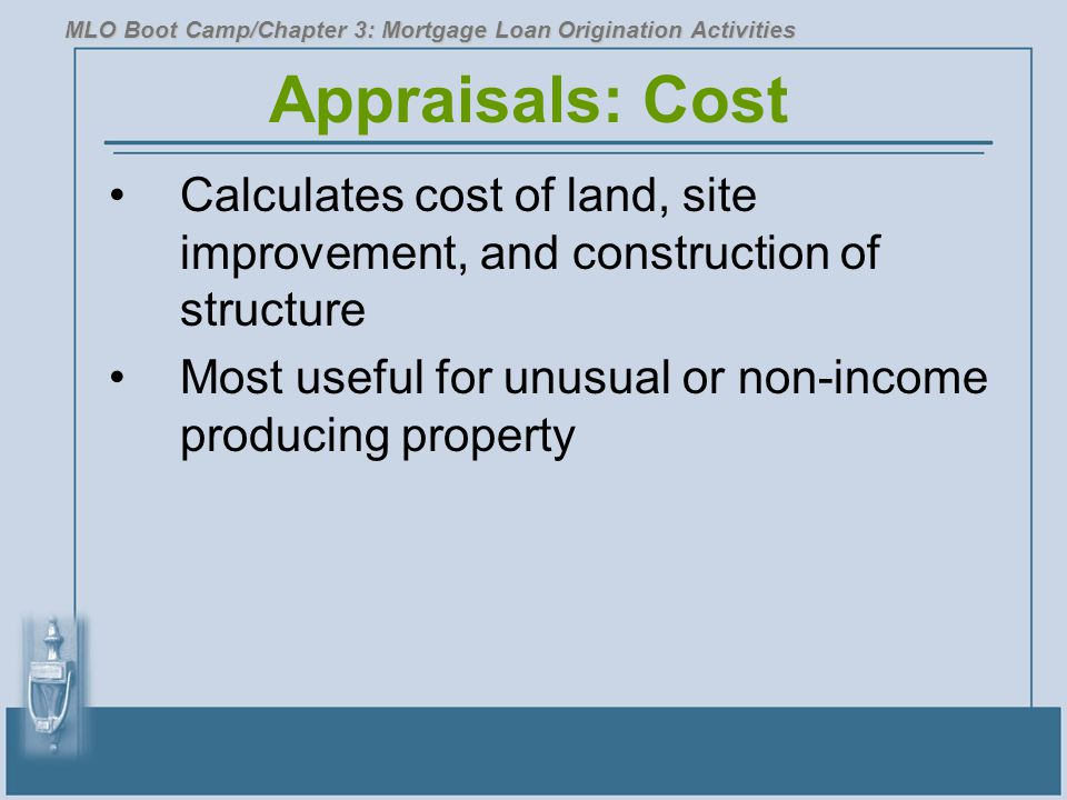 Appraisals: Cost Calculates cost of land, site improvement, and construction of structure Most useful for unusual or non-income producing property MLO Boot Camp/Chapter 3: Mortgage Loan Origination Activities