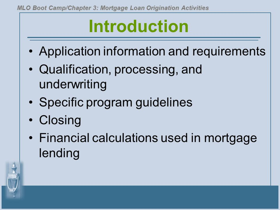 Introduction Application information and requirements Qualification, processing, and underwriting Specific program guidelines Closing Financial calculations used in mortgage lending MLO Boot Camp/Chapter 3: Mortgage Loan Origination Activities