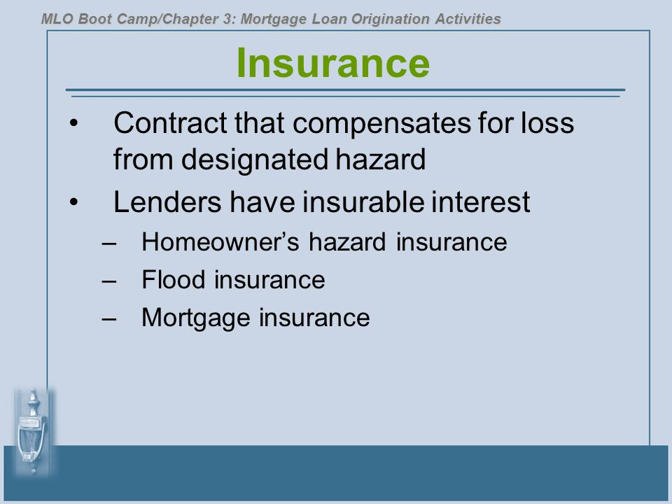Insurance Contract that compensates for loss from designated hazard Lenders have insurable interest –Homeowner's hazard insurance –Flood insurance –Mortgage insurance MLO Boot Camp/Chapter 3: Mortgage Loan Origination Activities