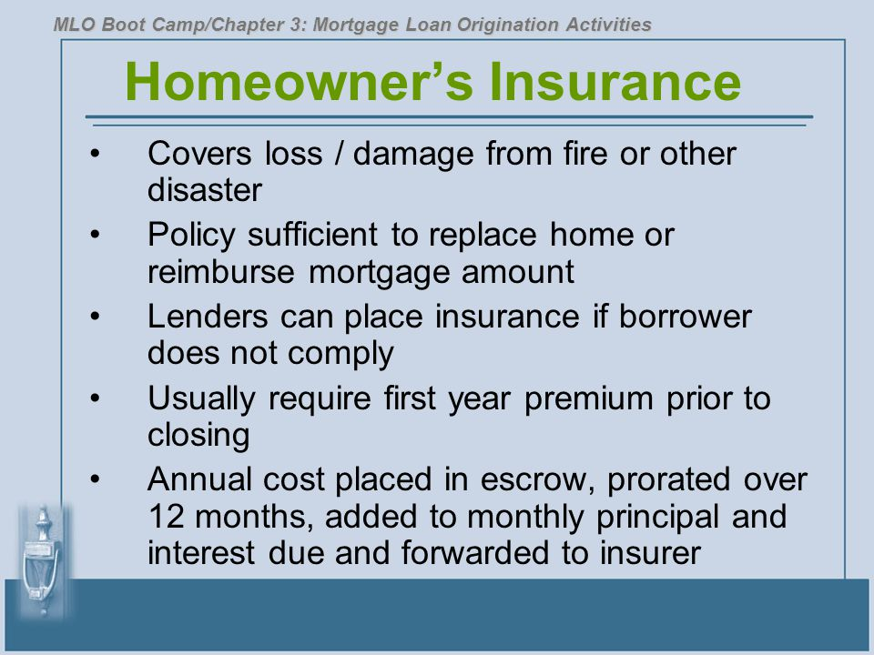 Homeowner's Insurance Covers loss / damage from fire or other disaster Policy sufficient to replace home or reimburse mortgage amount Lenders can plac