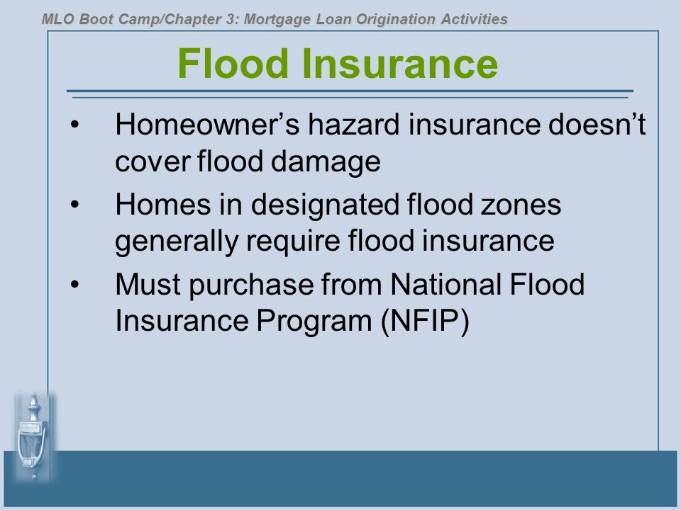 Flood Insurance Homeowner's hazard insurance doesn't cover flood damage Homes in designated flood zones generally require flood insurance Must purchase from National Flood Insurance Program (NFIP) MLO Boot Camp/Chapter 3: Mortgage Loan Origination Activities