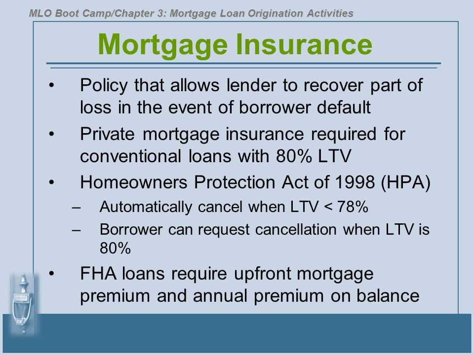 Mortgage Insurance Policy that allows lender to recover part of loss in the event of borrower default Private mortgage insurance required for conventional loans with 80% LTV Homeowners Protection Act of 1998 (HPA) –Automatically cancel when LTV < 78% –Borrower can request cancellation when LTV is 80% FHA loans require upfront mortgage premium and annual premium on balance MLO Boot Camp/Chapter 3: Mortgage Loan Origination Activities