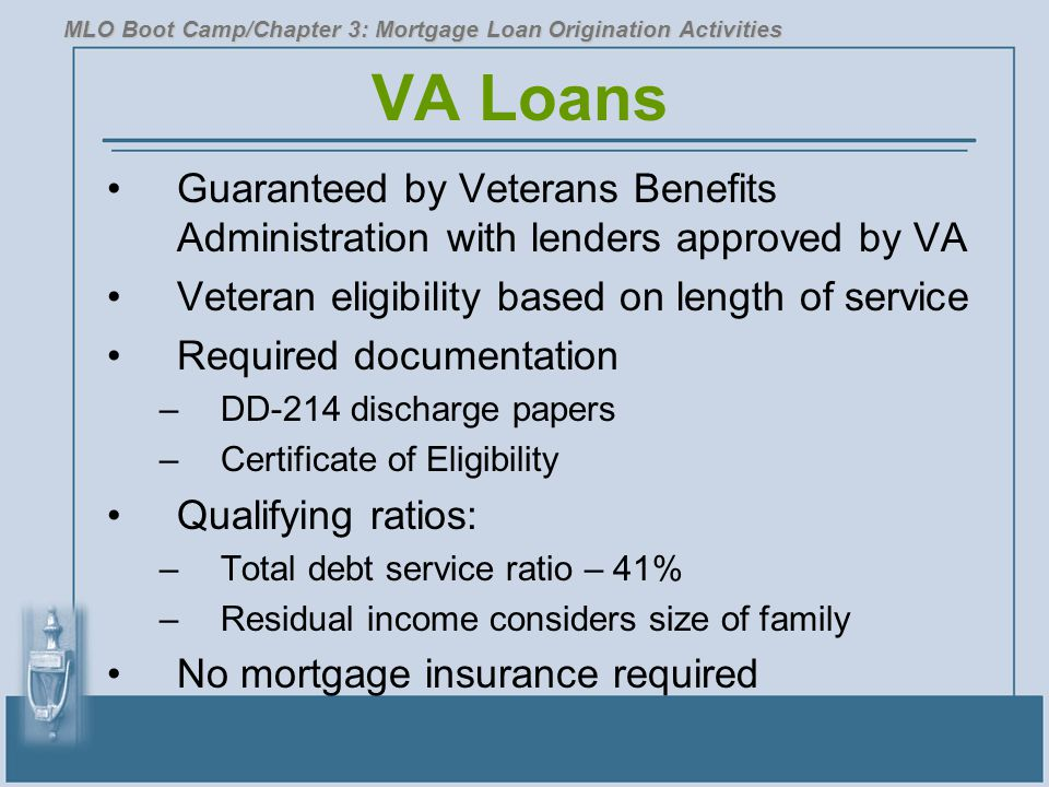 VA Loans Guaranteed by Veterans Benefits Administration with lenders approved by VA Veteran eligibility based on length of service Required documentat