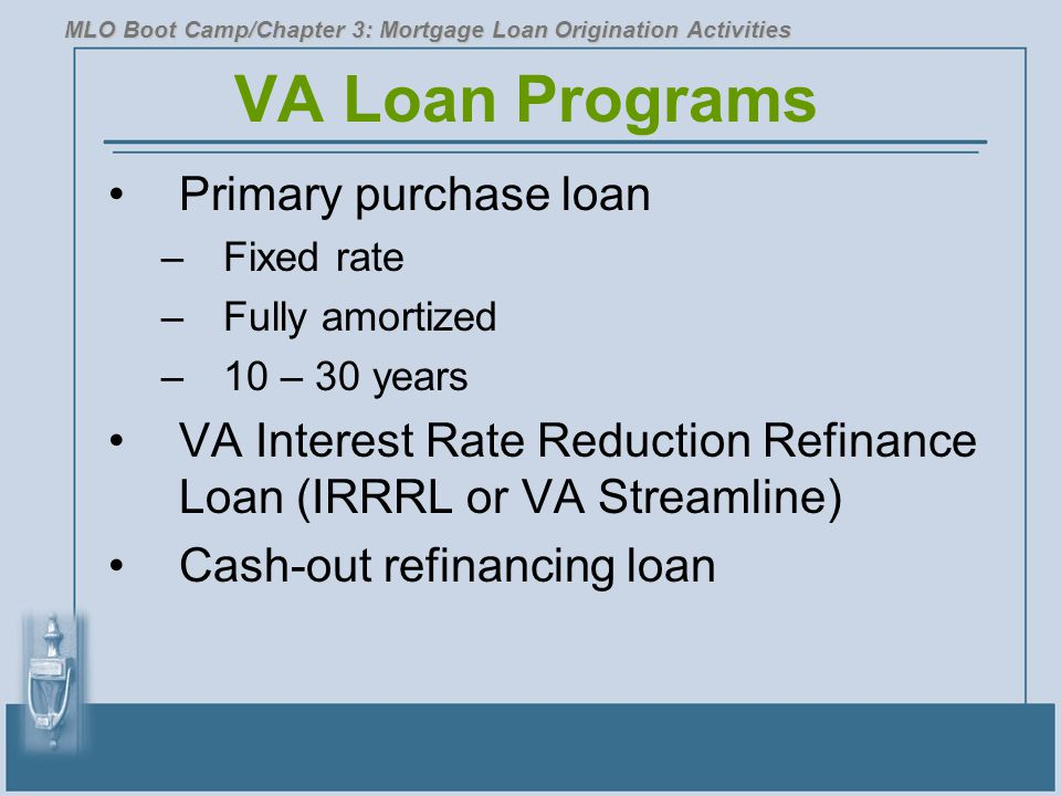VA Loan Programs Primary purchase loan –Fixed rate –Fully amortized –10 – 30 years VA Interest Rate Reduction Refinance Loan (IRRRL or VA Streamline)