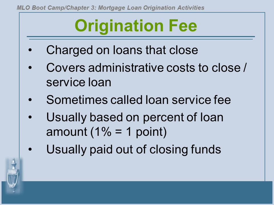 Origination Fee Charged on loans that close Covers administrative costs to close / service loan Sometimes called loan service fee Usually based on percent of loan amount (1% = 1 point) Usually paid out of closing funds MLO Boot Camp/Chapter 3: Mortgage Loan Origination Activities