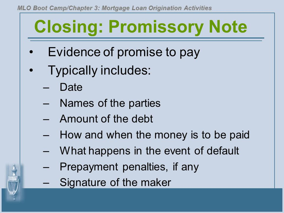 Closing: Promissory Note Evidence of promise to pay Typically includes: –Date –Names of the parties –Amount of the debt –How and when the money is to