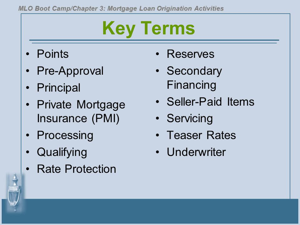 Key Terms Points Pre-Approval Principal Private Mortgage Insurance (PMI) Processing Qualifying Rate Protection Reserves Secondary Financing Seller-Paid Items Servicing Teaser Rates Underwriter MLO Boot Camp/Chapter 3: Mortgage Loan Origination Activities