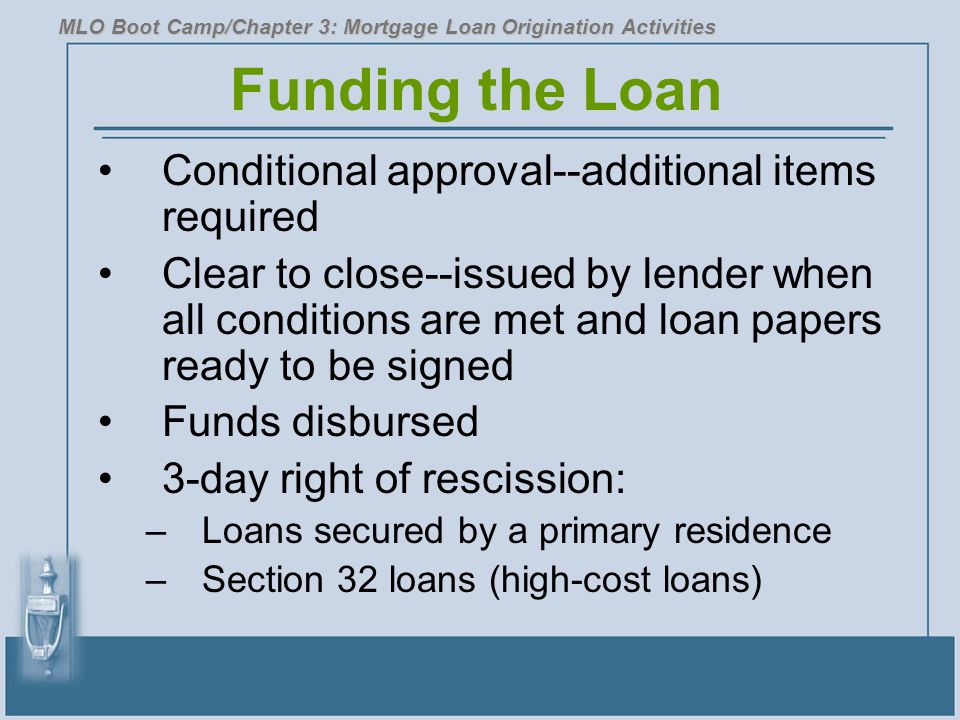 Funding the Loan Conditional approval--additional items required Clear to close--issued by lender when all conditions are met and loan papers ready to be signed Funds disbursed 3-day right of rescission: –Loans secured by a primary residence –Section 32 loans (high-cost loans) MLO Boot Camp/Chapter 3: Mortgage Loan Origination Activities