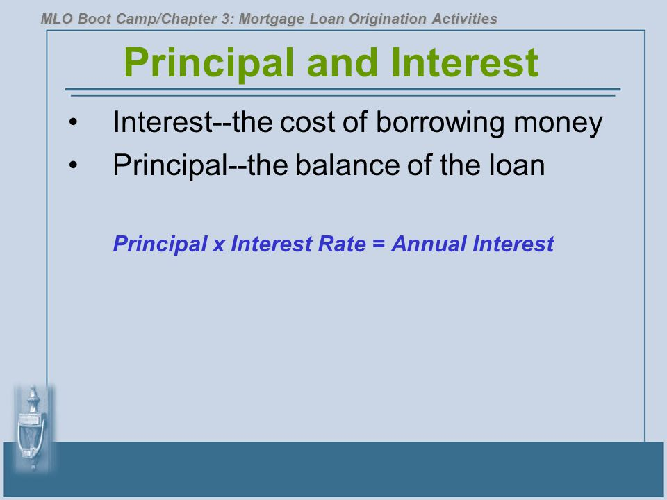 Principal and Interest Interest--the cost of borrowing money Principal--the balance of the loan Principal x Interest Rate = Annual Interest MLO Boot Camp/Chapter 3: Mortgage Loan Origination Activities