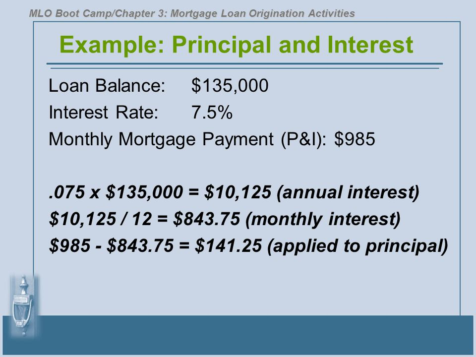 Example: Principal and Interest Loan Balance: $135,000 Interest Rate:7.5% Monthly Mortgage Payment (P&I):$985.075 x $135,000 = $10,125 (annual interest) $10,125 / 12 = $843.75 (monthly interest) $985 - $843.75 = $141.25 (applied to principal) MLO Boot Camp/Chapter 3: Mortgage Loan Origination Activities