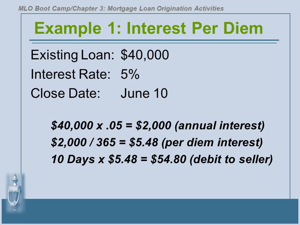Example 1: Interest Per Diem Existing Loan:$40,000 Interest Rate:5% Close Date:June 10 $40,000 x.05 = $2,000 (annual interest) $2,000 / 365 = $5.48 (per diem interest) 10 Days x $5.48 = $54.80 (debit to seller) MLO Boot Camp/Chapter 3: Mortgage Loan Origination Activities