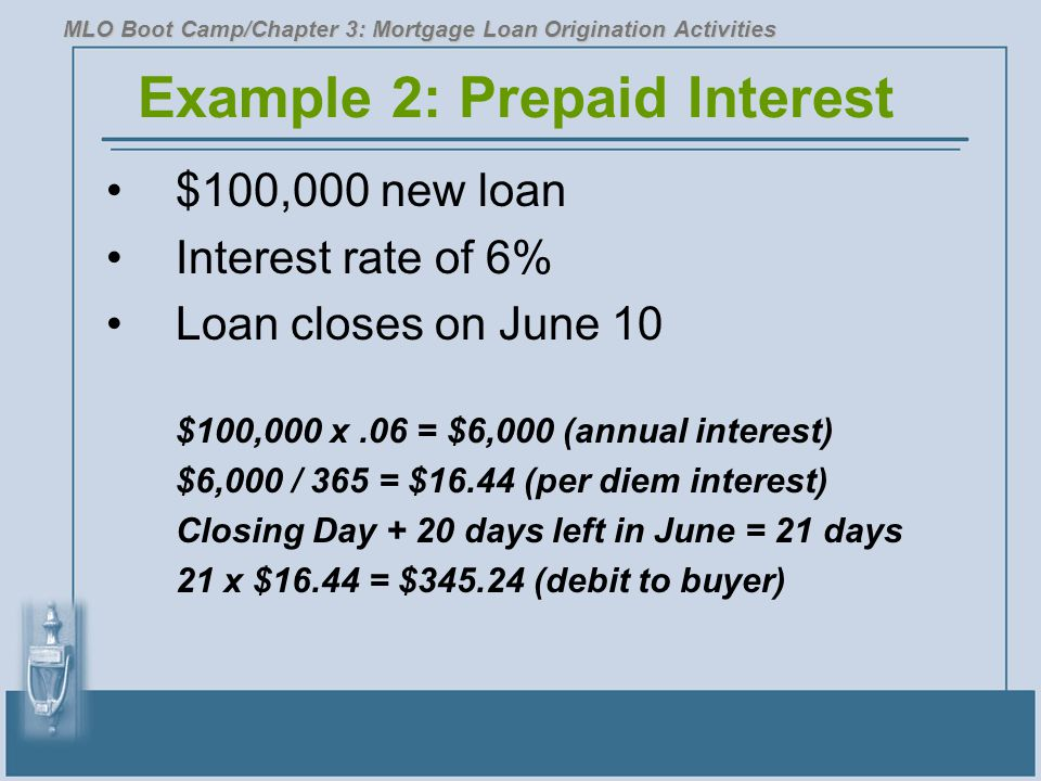 Example 2: Prepaid Interest $100,000 new loan Interest rate of 6% Loan closes on June 10 $100,000 x.06 = $6,000 (annual interest) $6,000 / 365 = $16.4