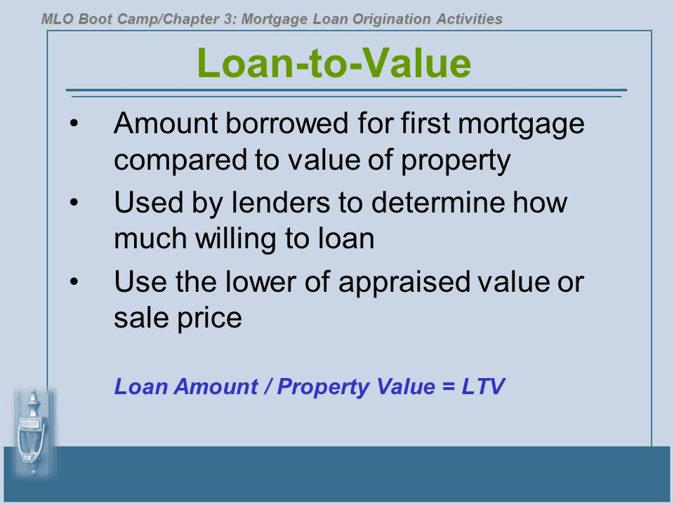 Loan-to-Value Amount borrowed for first mortgage compared to value of property Used by lenders to determine how much willing to loan Use the lower of appraised value or sale price Loan Amount / Property Value = LTV MLO Boot Camp/Chapter 3: Mortgage Loan Origination Activities