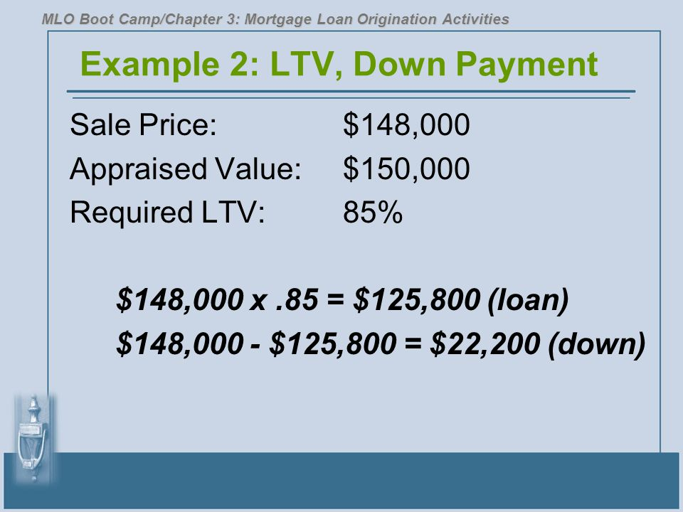 Example 2: LTV, Down Payment Sale Price:$148,000 Appraised Value:$150,000 Required LTV:85% $148,000 x.85 = $125,800 (loan) $148,000 - $125,800 = $22,2
