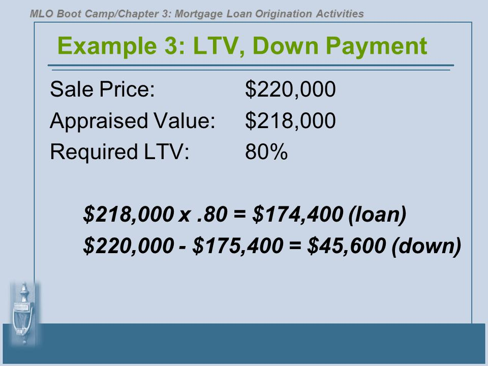 Example 3: LTV, Down Payment Sale Price:$220,000 Appraised Value:$218,000 Required LTV:80% $218,000 x.80 = $174,400 (loan) $220,000 - $175,400 = $45,6