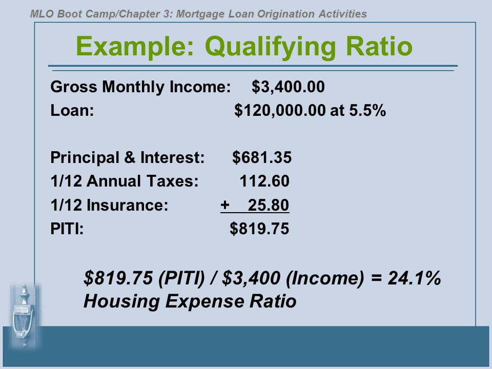 Example: Qualifying Ratio Gross Monthly Income: $3,400.00 Loan: $120,000.00 at 5.5% Principal & Interest: $681.35 1/12 Annual Taxes: 112.60 1/12 Insur