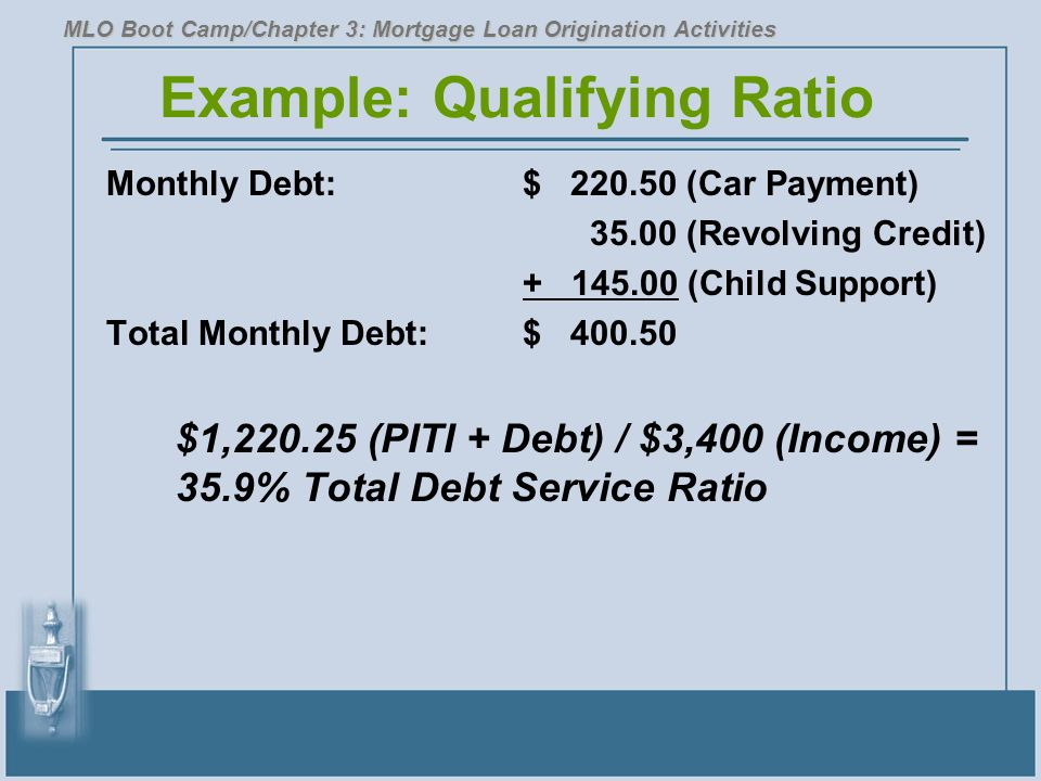 Example: Qualifying Ratio Monthly Debt:$ 220.50 (Car Payment) 35.00 (Revolving Credit) + 145.00 (Child Support) Total Monthly Debt:$ 400.50 $1,220.25