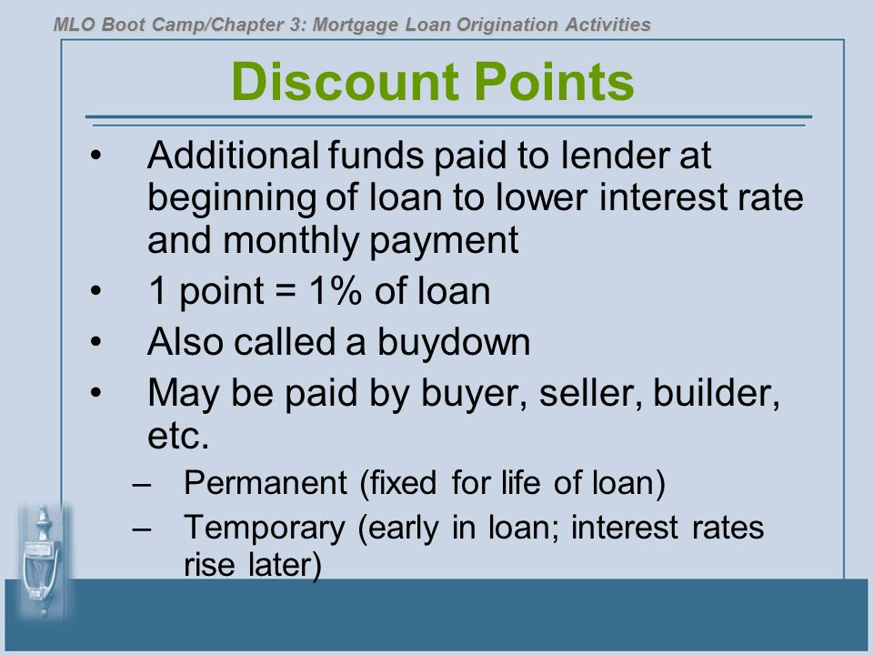 Discount Points Additional funds paid to lender at beginning of loan to lower interest rate and monthly payment 1 point = 1% of loan Also called a buydown May be paid by buyer, seller, builder, etc.