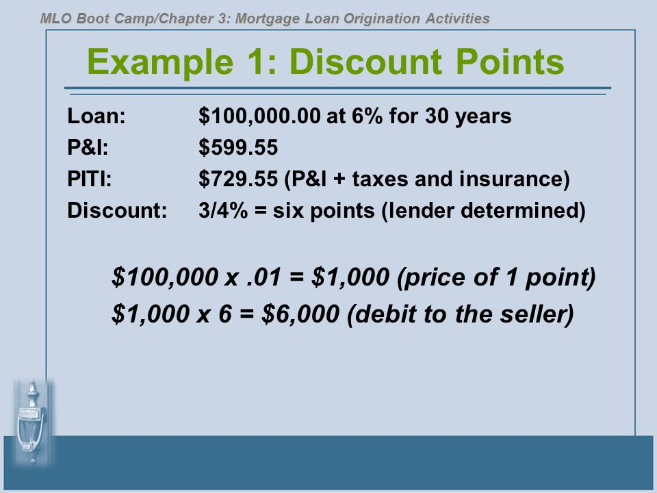 Example 1: Discount Points Loan:$100,000.00 at 6% for 30 years P&I:$599.55 PITI: $729.55 (P&I + taxes and insurance) Discount:3/4% = six points (lender determined) $100,000 x.01 = $1,000 (price of 1 point) $1,000 x 6 = $6,000 (debit to the seller) MLO Boot Camp/Chapter 3: Mortgage Loan Origination Activities