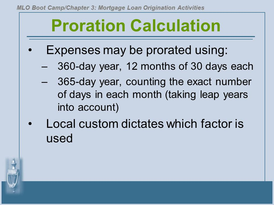 Proration Calculation Expenses may be prorated using: –360-day year, 12 months of 30 days each –365-day year, counting the exact number of days in each month (taking leap years into account) Local custom dictates which factor is used MLO Boot Camp/Chapter 3: Mortgage Loan Origination Activities