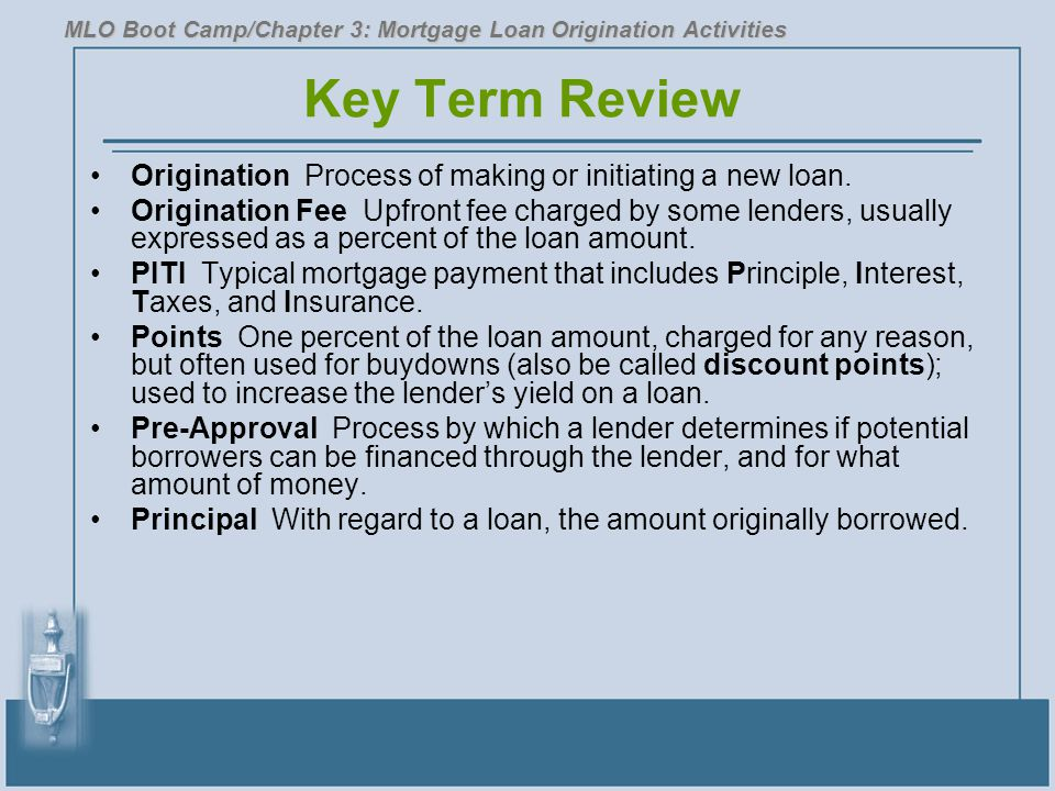 Key Term Review Origination Process of making or initiating a new loan. Origination Fee Upfront fee charged by some lenders, usually expressed as a pe