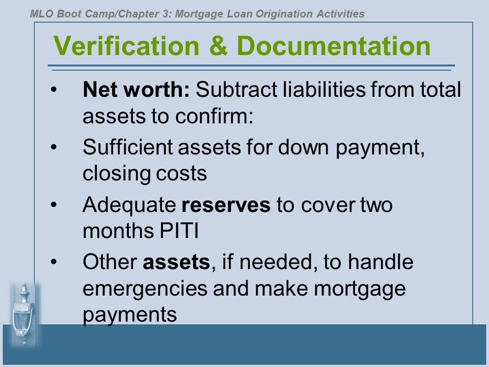 Verification & Documentation Net worth: Subtract liabilities from total assets to confirm: Sufficient assets for down payment, closing costs Adequate reserves to cover two months PITI Other assets, if needed, to handle emergencies and make mortgage payments MLO Boot Camp/Chapter 3: Mortgage Loan Origination Activities