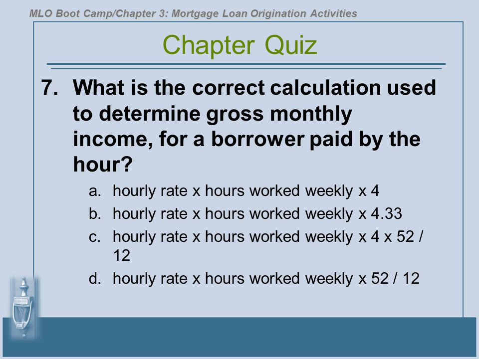7.What is the correct calculation used to determine gross monthly income, for a borrower paid by the hour? a.hourly rate x hours worked weekly x 4 b.h