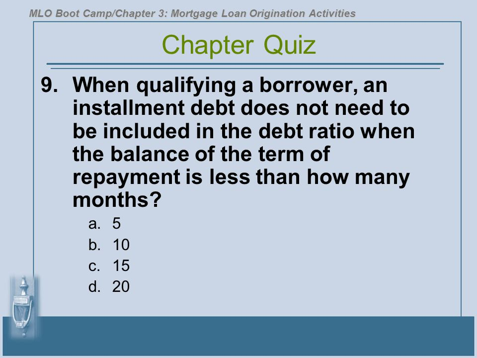 9.When qualifying a borrower, an installment debt does not need to be included in the debt ratio when the balance of the term of repayment is less tha