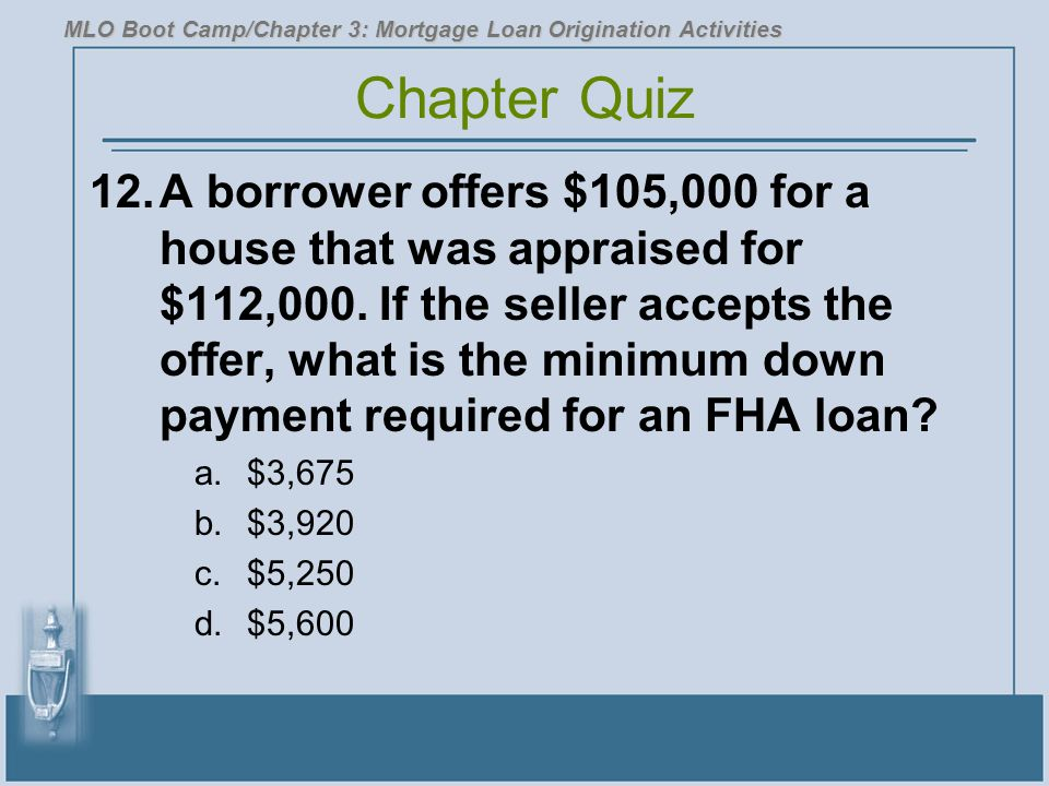 12.A borrower offers $105,000 for a house that was appraised for $112,000. If the seller accepts the offer, what is the minimum down payment required