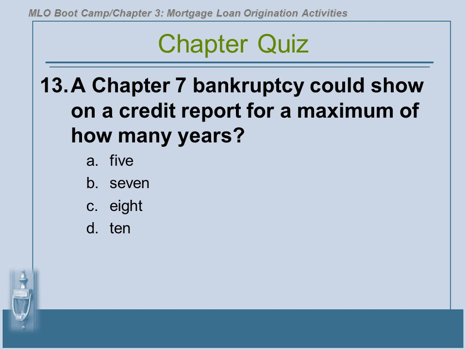 13.A Chapter 7 bankruptcy could show on a credit report for a maximum of how many years.