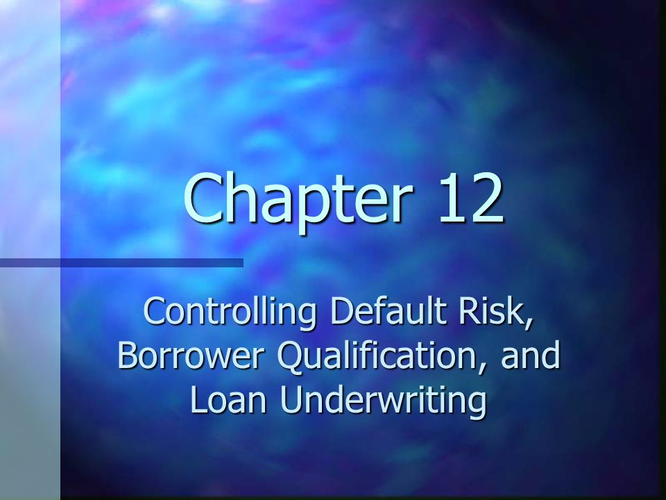 Chapter 12 Controlling Default Risk, Borrower Qualification, and Loan Underwriting