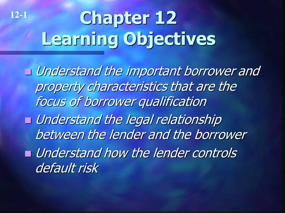 Chapter 12 Learning Objectives Understand the important borrower and property characteristics that are the focus of borrower qualification Understand the important borrower and property characteristics that are the focus of borrower qualification Understand the legal relationship between the lender and the borrower Understand the legal relationship between the lender and the borrower Understand how the lender controls default risk Understand how the lender controls default risk 12-1