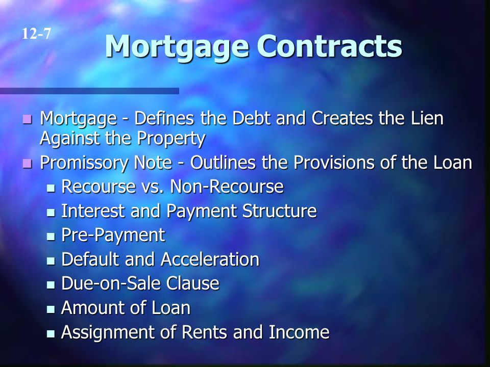 Mortgage Contracts Mortgage - Defines the Debt and Creates the Lien Against the Property Mortgage - Defines the Debt and Creates the Lien Against the Property Promissory Note - Outlines the Provisions of the Loan Promissory Note - Outlines the Provisions of the Loan Recourse vs.