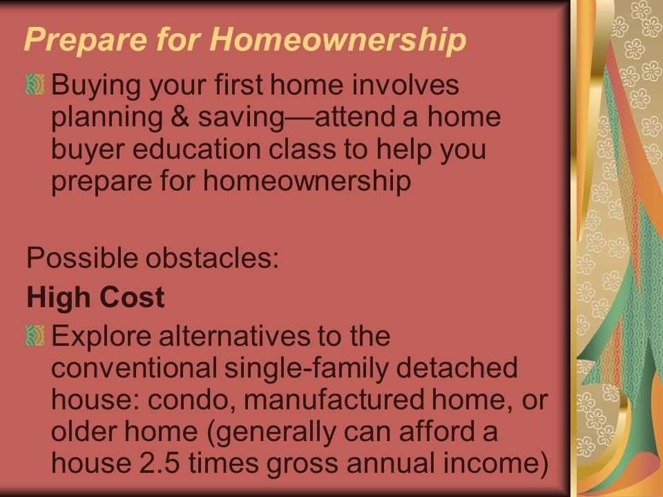 Prepare for Homeownership Buying your first home involves planning & saving—attend a home buyer education class to help you prepare for homeownership