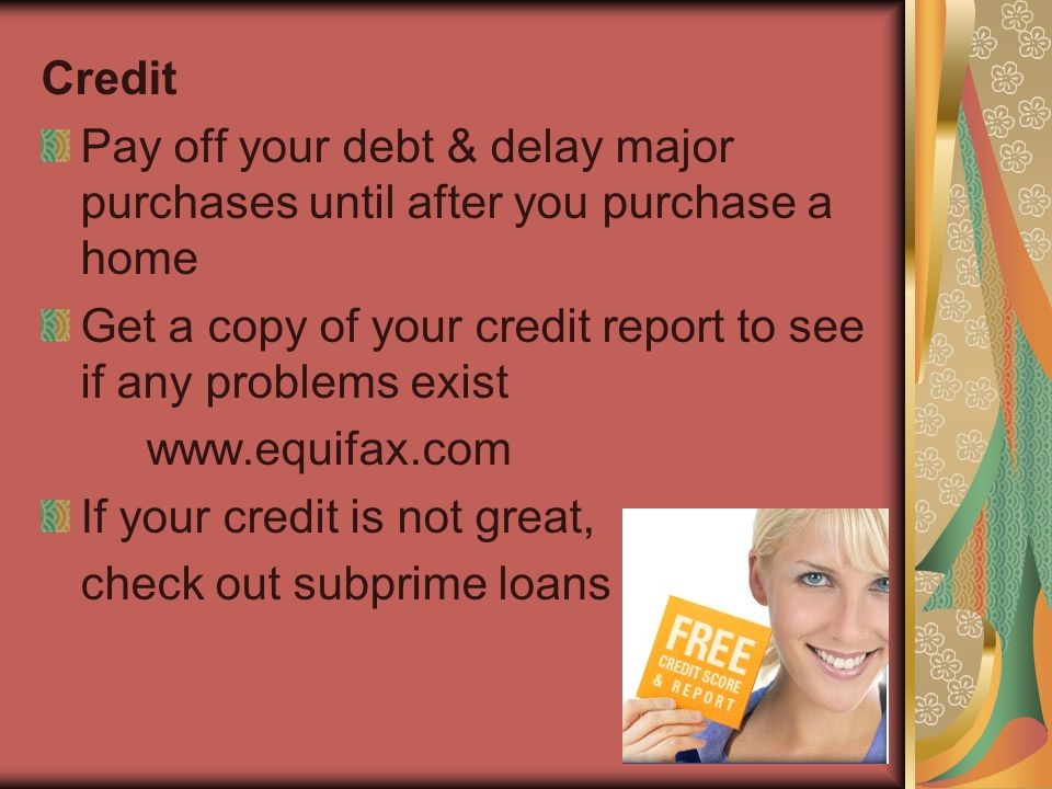 Credit Pay off your debt & delay major purchases until after you purchase a home Get a copy of your credit report to see if any problems exist www.equ