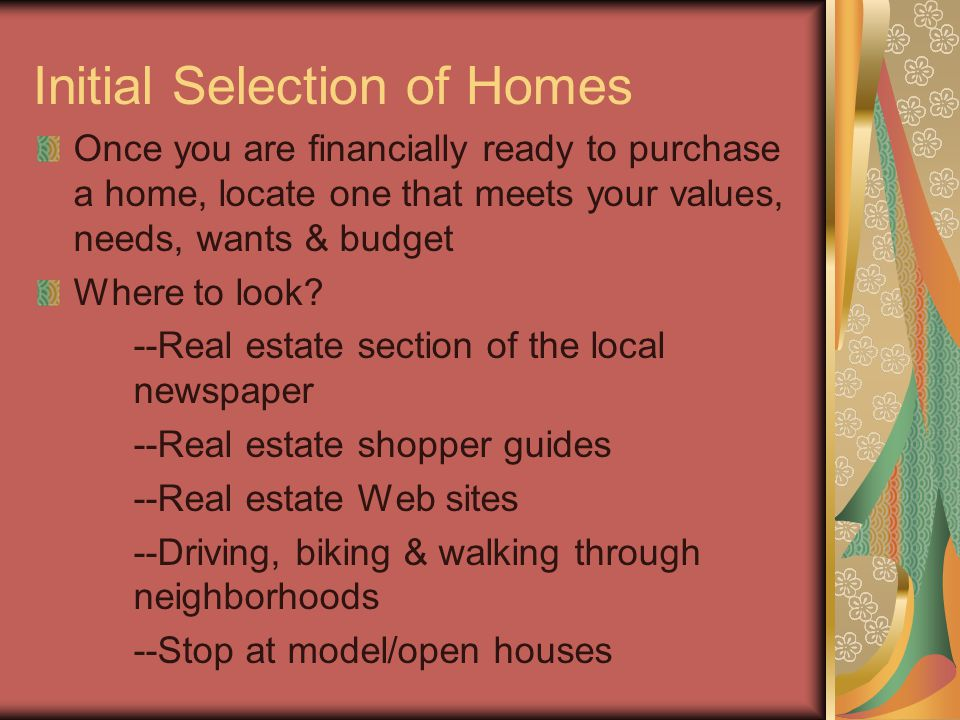 Initial Selection of Homes Once you are financially ready to purchase a home, locate one that meets your values, needs, wants & budget Where to look?