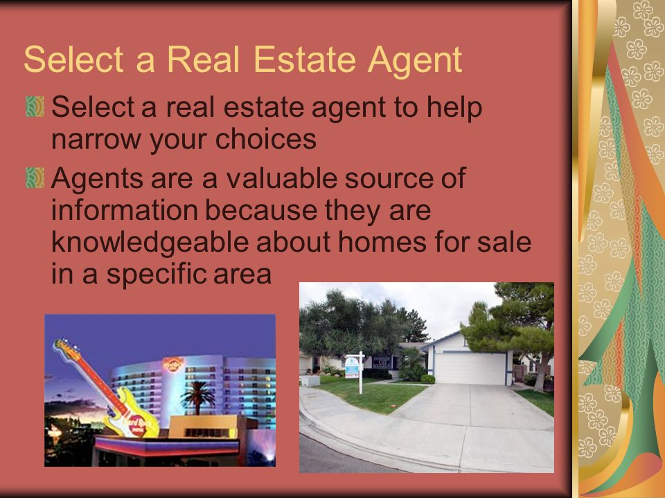 Select a Real Estate Agent Select a real estate agent to help narrow your choices Agents are a valuable source of information because they are knowled