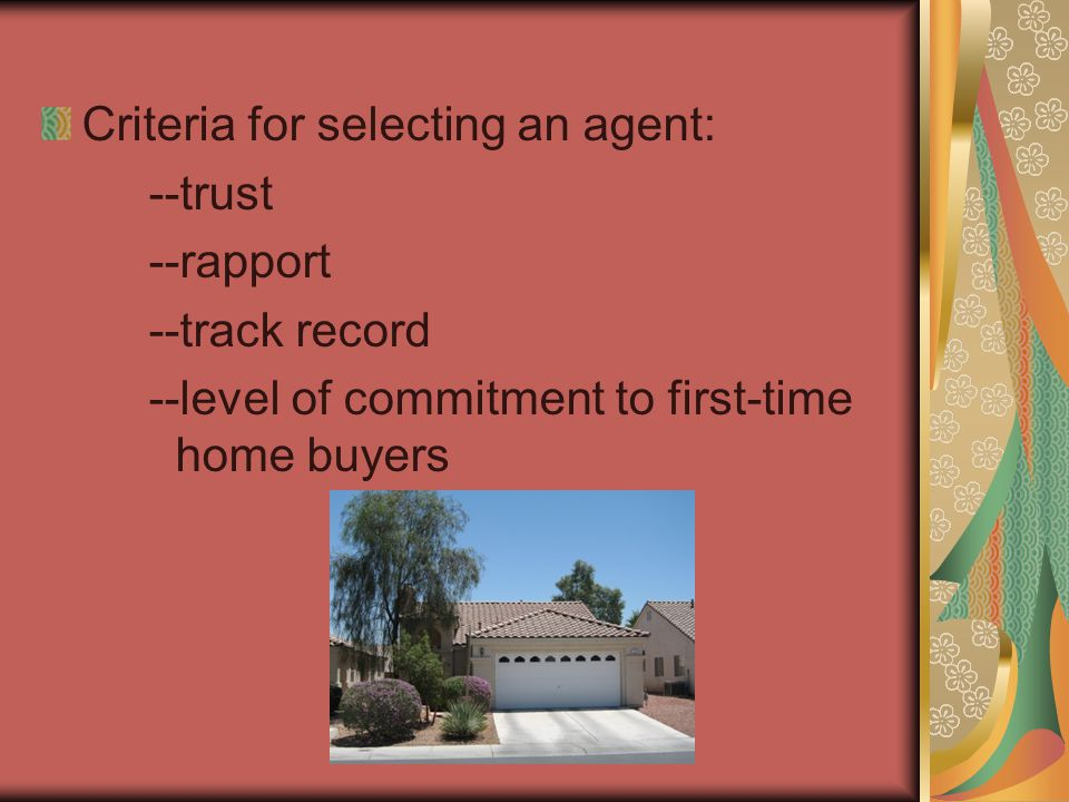 Criteria for selecting an agent: --trust --rapport --track record --level of commitment to first-time home buyers