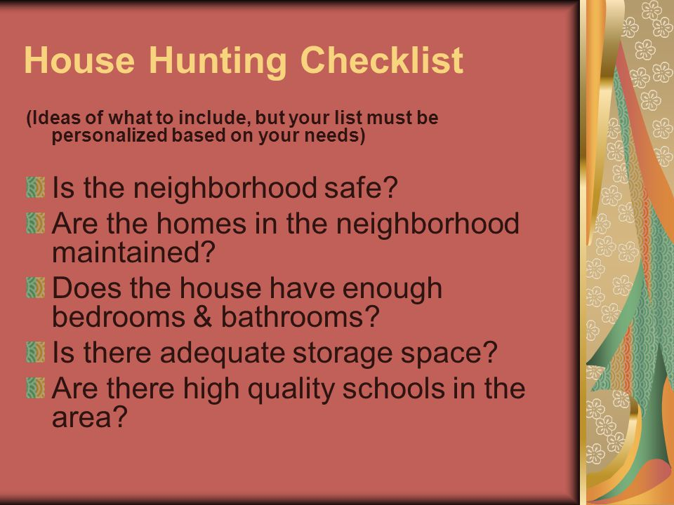 House Hunting Checklist (Ideas of what to include, but your list must be personalized based on your needs) Is the neighborhood safe? Are the homes in