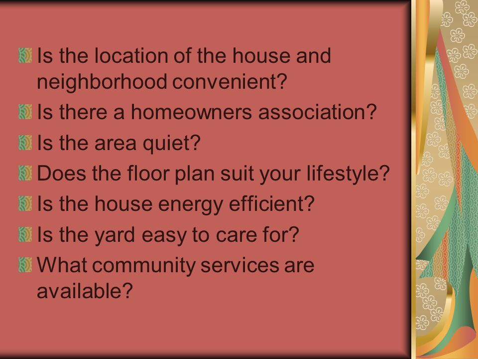 Is the location of the house and neighborhood convenient? Is there a homeowners association? Is the area quiet? Does the floor plan suit your lifestyl