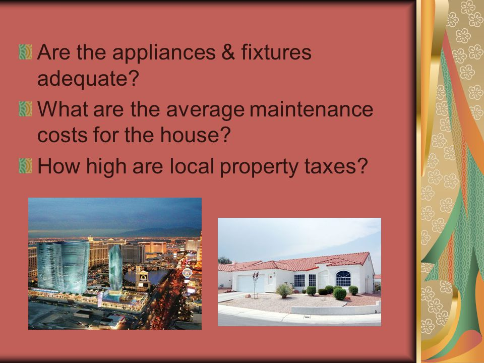 Are the appliances & fixtures adequate? What are the average maintenance costs for the house? How high are local property taxes?
