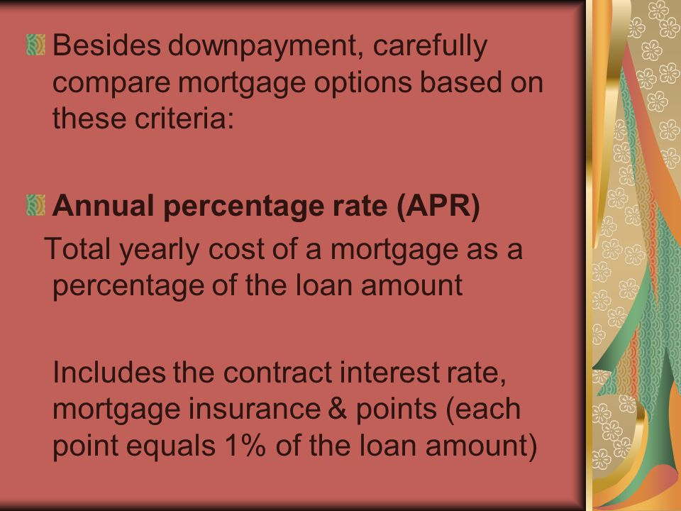 Besides downpayment, carefully compare mortgage options based on these criteria: Annual percentage rate (APR) Total yearly cost of a mortgage as a per