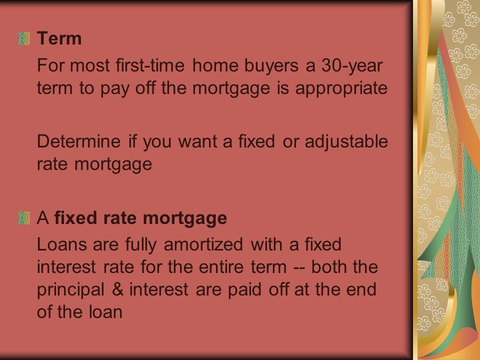 Term For most first-time home buyers a 30-year term to pay off the mortgage is appropriate Determine if you want a fixed or adjustable rate mortgage A