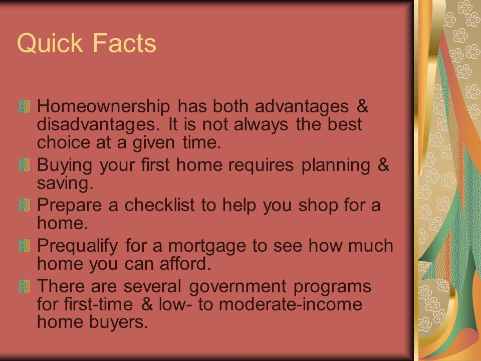 Quick Facts Homeownership has both advantages & disadvantages. It is not always the best choice at a given time. Buying your first home requires plann