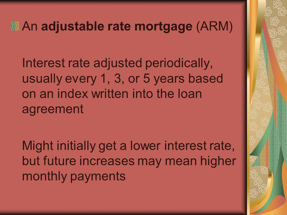 An adjustable rate mortgage (ARM) Interest rate adjusted periodically, usually every 1, 3, or 5 years based on an index written into the loan agreemen