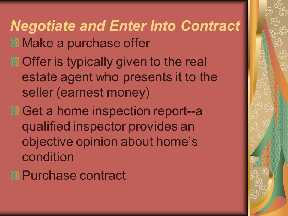 Negotiate and Enter Into Contract Make a purchase offer Offer is typically given to the real estate agent who presents it to the seller (earnest money