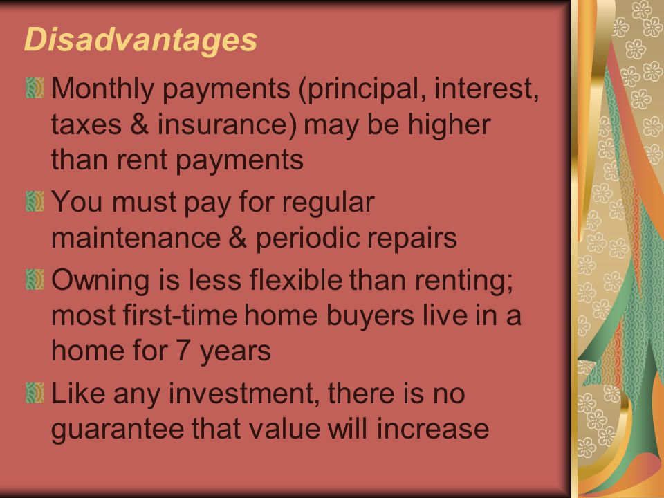 Disadvantages Monthly payments (principal, interest, taxes & insurance) may be higher than rent payments You must pay for regular maintenance & period